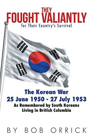 They Fought Valiantly for Their Countrys Survival: The Korean War 25 June 1950 - 27 July 1953 As Remembered  by  South Koreans Living in British Columbia by Bob Orrick