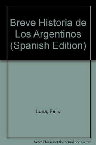 Breve Historia de Los Argentinos  by  Félix Luna
