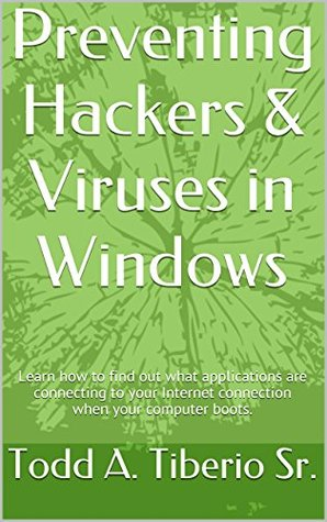 Preventing Hackers & Viruses in Windows: Learn how to find out what applications are connecting to your Internet connection when your computer boots. (PC Technology Book 12) Todd A. Tiberio Sr.