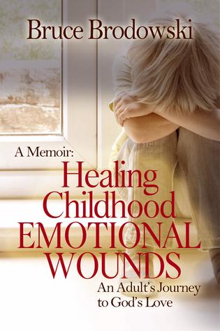 A Memoir: Healing Childhood Emotional Wounds, An Adults Journey to Gods Love  by  Bruce Brodowski