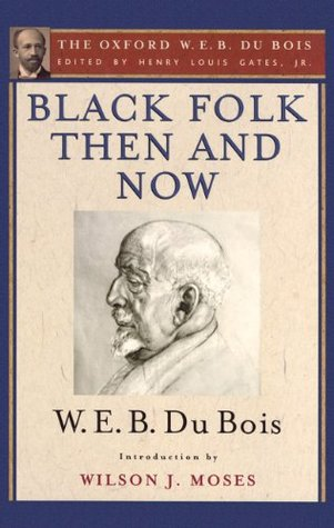 Black Folk Then and Now (The Oxford W.E.B. Du Bois): An Essay in the History and Sociology of the Negro Race W. E. B. Du Bois