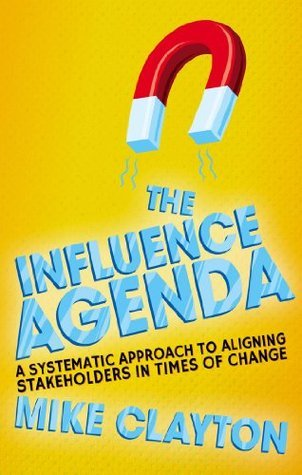 The Influence Agenda: A Systematic Approach to Aligning Stakeholders in Times of Change  by  Mike Clayton