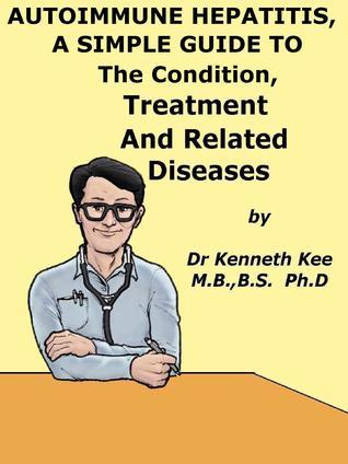 Autoimmune Hepatitis, A Simple Guide To The Condition, Treatment And Related Diseases Kenneth Kee