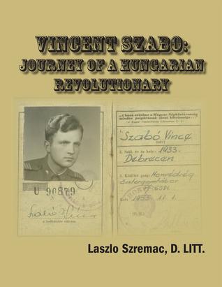 Vincent Szabo: Journey of a Hungarian Revolutionary  by  Laszlo Szremac