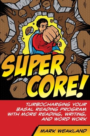 Super Core! Turbocharging Your Basal Reading Program With More Reading, Writing, and Word Work Mark Weakland