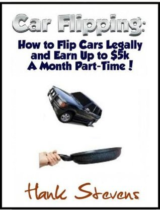 Flipping Cars: How to Flip Cars Legally and Earn Up to $5k A Month Part-Time! Hank Stevens