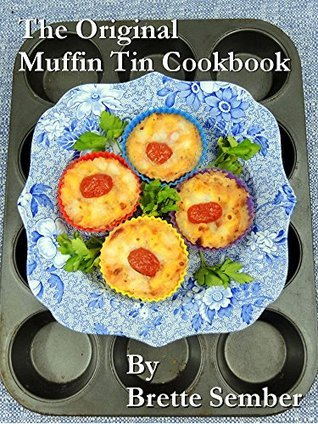 The Original Muffin Tin Cookbook: 200 Fast, Delicious Mini-Pies, Pasta Cups, Gourmet Pockets, Veggie Cakes, and More  by  Brette Sember