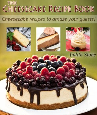 The Cheesecake Recipe Book - Cheesecake recipes to amaze your guests! Judith Stone
