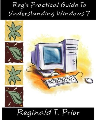 Regs Practical Guide To Understanding Windows 7  by  Reginald T. Prior