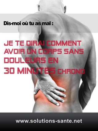 Dis-moi où tu as mal : Je te dirai comment avoir un corps sans douleurs en 30 minutes chrono  by  Gregory Mangano