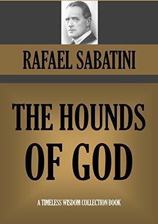 THE HOUNDS OF GOD (Timeless Wisdom Collection Book 1908) Rafael Sabatini
