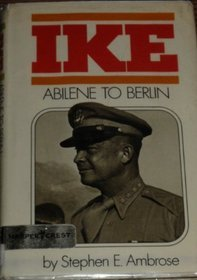 Ike: Abilene to Berlin: The Life of Dwight D. Eisenhower from His Childhood in Abilene, Kansas, Through His Command of the Allied Forces in Europe Stephen E. Ambrose