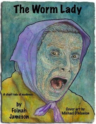 The Worm Lady : A short tale of madness  by  Foinah Jameson