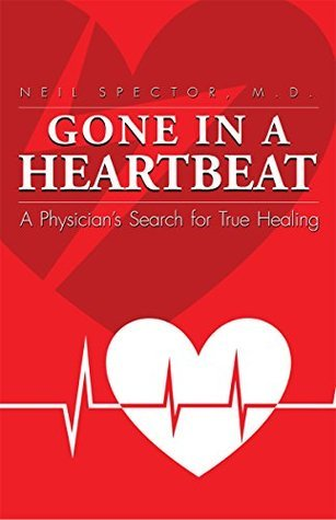 Gone In A Heartbeat: A Physicians Search for True Healing  by  Neil Spector
