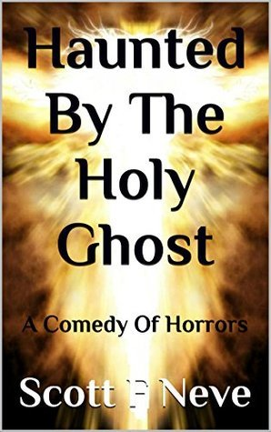 Haunted By The Holy Ghost: A Comedy Of Horrors  by  Scott F. Neve