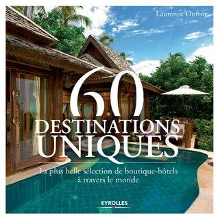 60 destinations uniques: La plus belle sélection de boutique-hôtels à travers le monde  by  Laurence Onfroy
