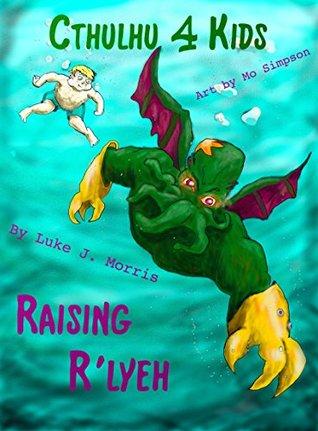 Cthulhu 4 Kids: Raising Rlyeh  by  Luke J. Morris