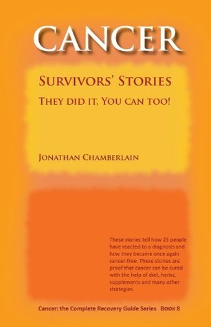 Cancer: Survivors Stories: They did it. You can too! (Cancer: the Complete Recovery Guide Series Book 8) Jonathan Chamberlain