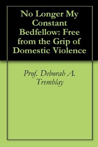 No Longer My Constant Bedfellow: Free from the Grip of Domestic Violence  by  Deborah A. Tremblay