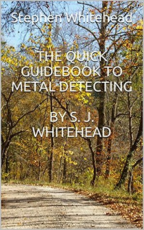 The Quick Guidebook to Metal Detecting S. J. Whitehead by Stephen Whitehead