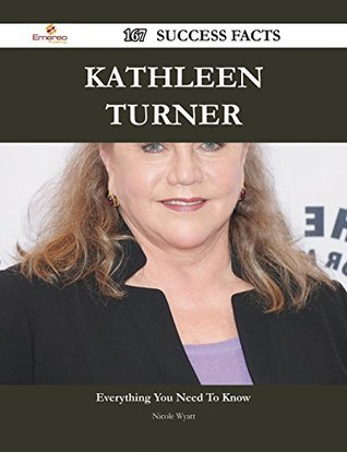 Kathleen Turner 167 Success Facts - Everything you need to know about Kathleen Turner  by  Nicole Wyatt