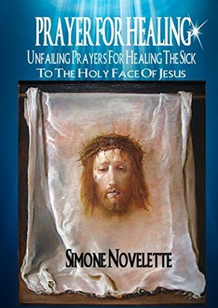 Prayer For Healing: Unfailing Prayers For Healing The Sick To The Holy Face Of Jesus  by  Simone Novelette