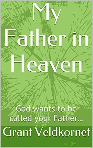 My Father in Heaven: God wants to be called your Father...  by  Grant Veldkornet