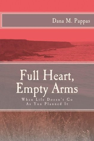 Full Heart, Empty Arms: When Life Doesnt Go As You Planned It Dana Pappas