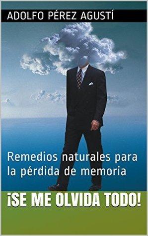 ¡Se me olvida todo!: Remedios naturales para la pérdida de memoria (Tratamiento natural nº 42)  by  Adolfo Pérez Agusti
