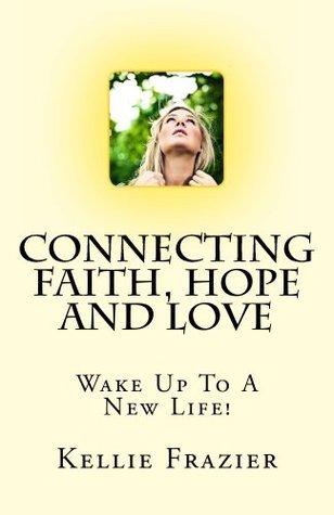 Connecting Faith, Hope and Love (Wake Up to a New Life! Book 1)  by  Kellie Frazier