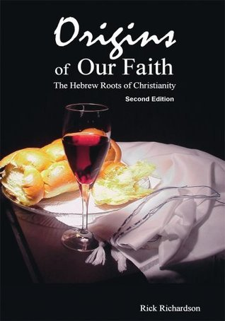 Origins of Our Faith The Hebrew Roots of Christianity: Third Edition Rick Richardson