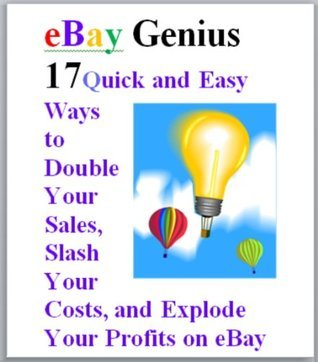 eBay Genius: 17 Quick and Easy Ways to Double Your Sales, Slash Your Costs, and Explode Your Profits on eBay  by  Avril Harper