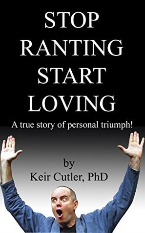 Stop Ranting Start Loving: A true story of personal triumph!  by  Keir Cutler