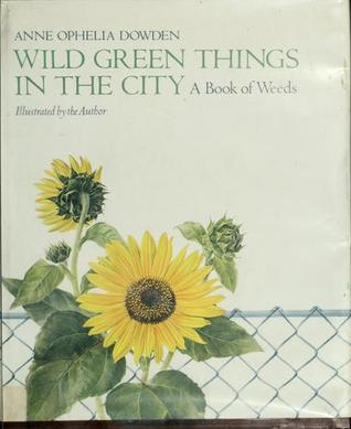 Wild Green Things in the City: A Book of Weeds  by  Anne Ophelia Dowden