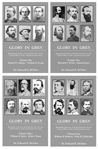 Glory in Grey: Biographical Sketches of the 425 Men Who Served as General Officers in the Confederate States Army (Glory in Grey (Volumes I, II, III, & IV)) Edward DeVries