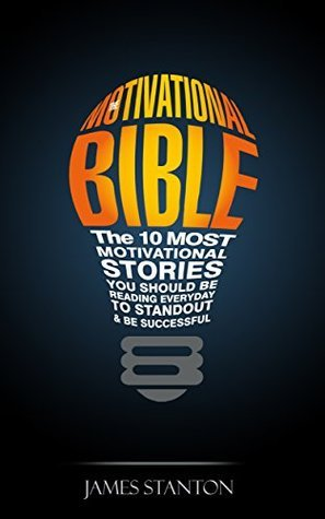 The Motivational Bible: The 10 Most Motivational Stories You Should Be Reading Everyday To Standout and Be Successful James Stanton