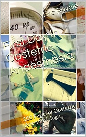 First Day In Obstetric Anaesthesia: 100 Pages of Obstetric Anesthesiology  by  Eric Royale