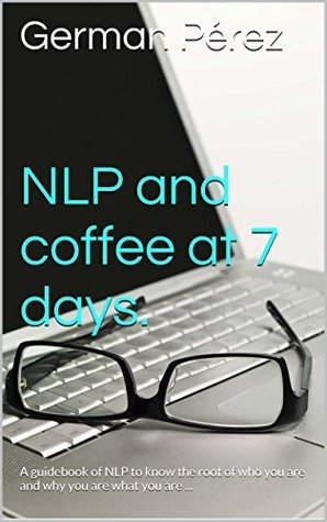 NLP and coffee at 7 days. Version in English.: You were born to be successful . This guidebook of personal development It is for you to know the root of who you are and why you are what you are ... German Perez