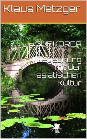 SÜDKOREA -Begegnung mit der asiatischen Kultur Klaus Metzger