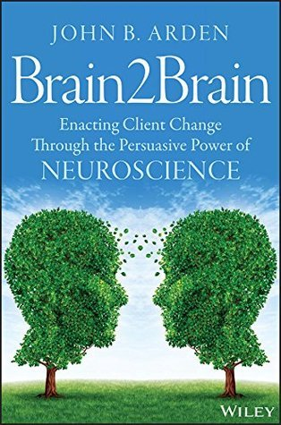 Brain2Brain: Enacting Client Change Through the Persuasive Power of Neuroscience  by  John B. Arden