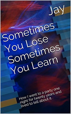 Sometimes You Lose Sometimes You Learn: How I went to a party one night for twenty years and lived to tell about it. Jay