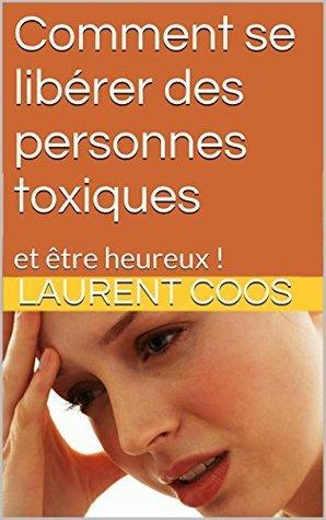 Comment se libérer des personnes toxiques: et être heureux !  by  Laurent Coos