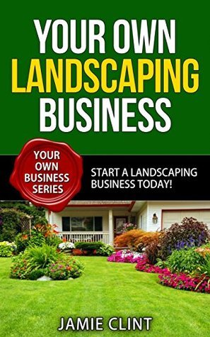 Your Own Landscaping Business - Start a Landscaping Business Today - Your Own Business Series Jamie Clint