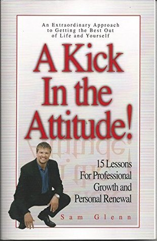 A Kick in the Attitude! 12 Lessons for Professional Growth and Personal Renewal  by  Sam Glenn