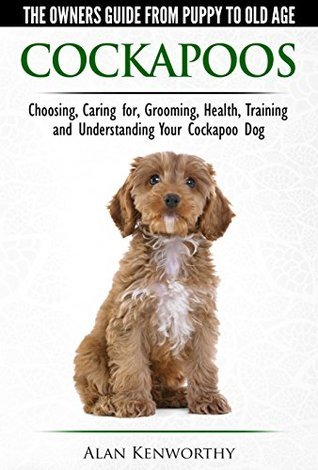 Cockapoos - The Owners Guide from Puppy to Old Age - Choosing, Caring for, Grooming, Health, Training and Understanding Your Cockapoo Dog  by  Alan Kenworthy