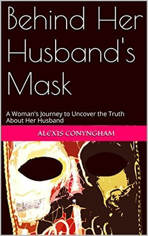 Behind Her Husbands Mask: A Womans Journey to Uncover the Truth About Her Husband  by  Alexis Conyngham
