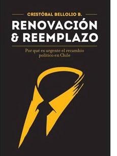 Renovación y reemplazo: Por qué es urgente el recambio político en Chile  by  Cristóbal Bellolio B.