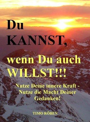 Du KANNST,wenn Du auch WILLST!!!: Nutze Deine innere Kraft - Nutze die Macht Deiner Gedanken!  by  Timo Röben