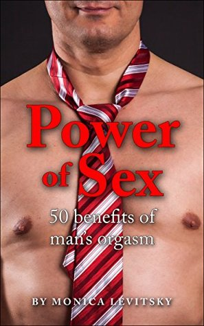 POWER OF SEX: 50 BENEFITS OF MENS ORGASM  by  Monica Levitsky