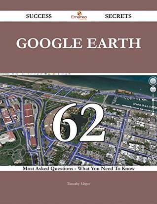 Google Earth 62 Success Secrets - 62 Most Asked Questions On Google Earth - What You Need To Know  by  Timothy Mcgee